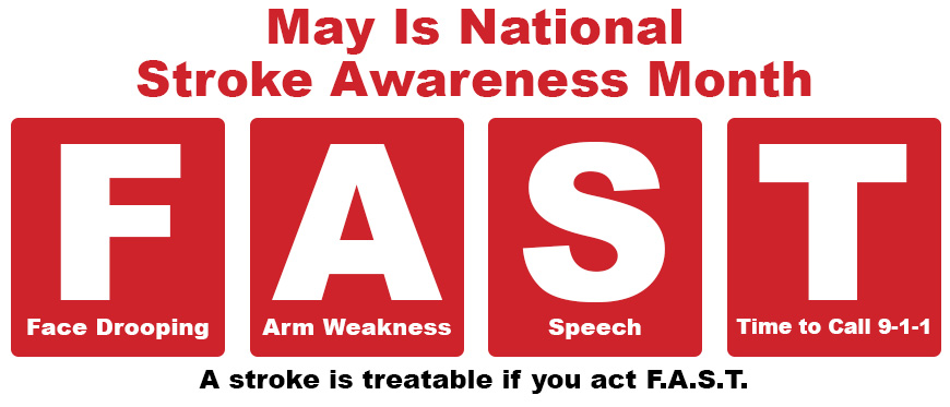 May Is Stroke Awareness Month. Strokes are treatable if you react F.A.S.T. (Face Drooping, Arm Weakness, Speech, Call 9-1-1)